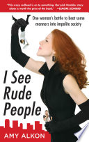 I See Rude People: One Woman's Battle to Beat Some Manners into Impolite Society; Amy Alkon ; 2009