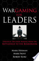 Wargaming for Leaders: Strategic Decision Making from the Battlefield to the Boardroom; Mark L. Herman,Mark D. Frost ; 2008